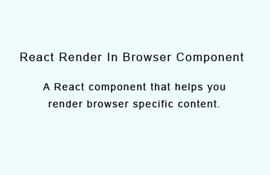 A React component to render browser specific content